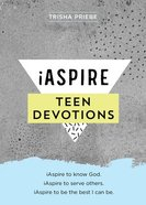 Iaspire Teen Devotions: Iaspire to Know God. Iaspire to Serve Others. Iaspire to Be the Best I Can Be Paperback