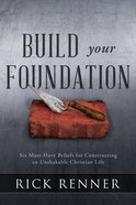 Build Your Foundation: Six Must-Have Beliefs For Constructing An Unshakable Christian Life Paperback