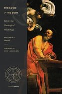 Logic of the Body, The: Retrieving Theological Psychology (Studies In Historical And Systematic Theology Series) Paperback