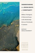 Understanding the Jewish Roots of Christianity: Biblical, Theological, and Historical Essays on the Relationship Between Christianity and Judaism Paperback