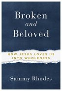 Broken and Beloved: How Jesus Loves Us Into Wholeness Paperback