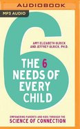 Six Needs of Every Child: Empowering Parents and Kids Through the Science of Connection (Mp3) CD