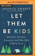 Let Them Be Kids: Adventure, Boredom, Innocence, and Other Gifts Children Need (Mp3) CD