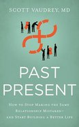 Past Present: How to Stop Making the Same Relationship Mistakes--And Start Building a Better Life (7 Cds) CD