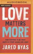 Love Matters More: How Fighting to Be Right Keeps Us From Loving Like Jesus (Mp3) CD