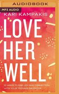 Love Her Well: 10 Ways to Find Joy and Connection With Your Teenage Daughter (Mp3) CD