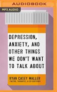 Depression, Anxiety, and Other Things We Don't Want to Talk About (Unabridged Mp3) CD