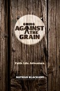 Going Against the Grain: Faith. Life. Adventure Paperback