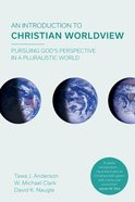 An Introduction to Christian Worldview: Pursuing God's Perspective in a Pluralistic World Paperback