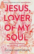 Jesus, Lover of My Soul: Fresh Pathways in Spiritual Passion Paperback