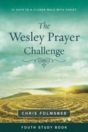 The Wesley Prayer Challenge: 21 Days to a Closer Walk With Christ (Youth Study Book) Paperback