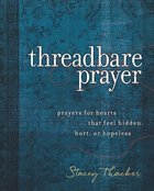 Threadbare Prayer: Prayers For Hearts That Feel Hidden, Hurt, Or Hopeless Hardback