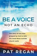 Be a Voice, Not An Echo: The Story of One Man Gripped By God to Take the Good News Outside Church Walls Paperback