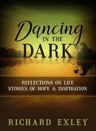 Dancing in the Dark: Reflections on Life: Stories of Hope and Inspiration Paperback