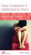 Your Husband is Addicted to Porn: Healing After Betrayal (Women To Women Mini Books Series) Booklet