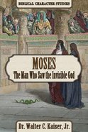 Moses: The Man Who Saw the Invisible God (Biblical Character Studies Series) Paperback