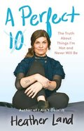 A Perfect 10: The Truth About Things I'm Not and Never Will Be Hardback