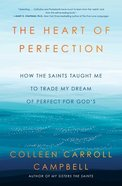 The Heart of Perfection: How the Saints Taught Me to Trade My Dream of Perfect For God's Paperback
