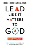 Lead Like It Matters to God: Eight Sessions on Becoming a Values-Driven Leader (Study Guide) Paperback