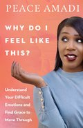 Why Do I Feel Like This?: Understand Your Difficult Emotions and Find Grace to Move Through Paperback
