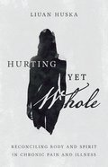 Hurting Yet Whole: Reconciling Body and Spirit in Chronic Pain and Illness Paperback
