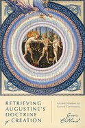 Retrieving Augustine's Doctrine of Creation: Ancient Wisdom For Current Controversy Paperback