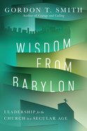 Wisdom From Babylon: Leadership For the Church in a Secular Age Paperback