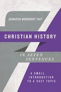 Christian History in Seven Sentences: A Small Introduction to a Vast Topic Paperback