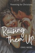 Raising Them Up: Parenting For Christians Paperback