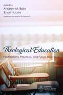Theological Education: Foundations, Practices, and Future Directions (Australian College Of Theology Monograph Series) Paperback