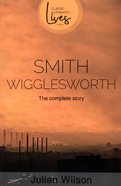 Smith Wigglesworth: The Complete Story (Classic Authentic Lives Series) Paperback