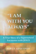 """""""I Am With You Always"""": A True Story of a Supernatural Encounter With Jesus Paperback"""