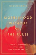 Motherhood Without All the Rules: Trading Stressful Standards For Gospel Truths Paperback