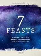 7 Feasts: Finding Christ in the Sacred Celebrations of the Old Testament Paperback
