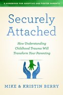 Securely Attached: How Understanding Childhood Trauma Will Transform Your Parenting - a Handbook For Adoptive and Foster Parents Paperback