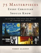 75 Masterpieces Every Christian Should Know: The Fascinating Stories Behind Great Works of Art, Literature, Music and Film Paperback