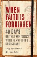 When Faith is Forbidden: 40 Days on the Frontlines With Persecuted Christians Hardback