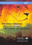 Kingly Messiah, the : Understanding the Gospel of Matthew, Chapters 1 to 14 (With Printable Pdf Notes) (Part 1, MP3 Audio, 18 Hrs) (Understanding The CD