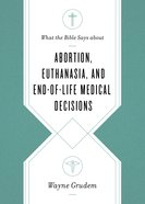 What the Bible Says About Abortion, Euthanasia, and End-Of-Life Medical Decisions Paperback