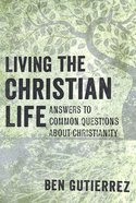 Living the Christian Life: Answers to Common Questions About Christianity Paperback