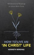 How to Live An 'In Christ' Life: 100 Devotional Readings on Union With Christ Paperback