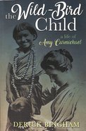 The Wild-Bird Child: A Life of Amy Carmichael Paperback