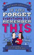 If You Forget Everything Else, Remember This: Tips and Reminders For a Happy Marriage Hardback