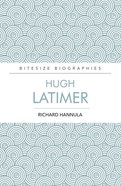 Hugh Latimer: The Formost Preacher of the English Reformation (Bitesize Biographies Series) Paperback