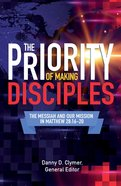 The Priority of Making Disciples: The Messiah and Our Mission in Matthew 28:16-20 Paperback