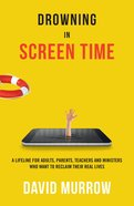 Drowning in Screen Time: A Lifeline For Adults, Parents, Teachers, and Ministers Who Want to Reclaim Their Real Lives Paperback