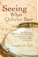 Seeing What Qohelet Saw: The Structure of Ecclesiastes as Alternating Panels of Observation and Wisdom Paperback