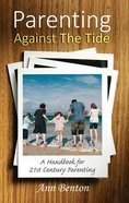 Parenting Against the Tide: A Handbook For 21St Century Parenting Paperback