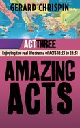 Act 3: Enjoying the Real Life Drama of Acts 18:23 to 28:31 (#03 in Amazing Acts Trilogy Series) Paperback