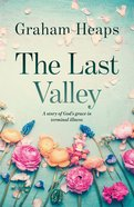 The Last Valley: A Story of God's Grace in Terminal Illness Paperback